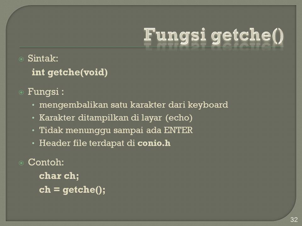  Sintak: int getche(void)  Fungsi : mengembalikan satu karakter dari keyboard Karakter ditampilkan di layar (echo) Tidak menunggu sampai ada ENTER H