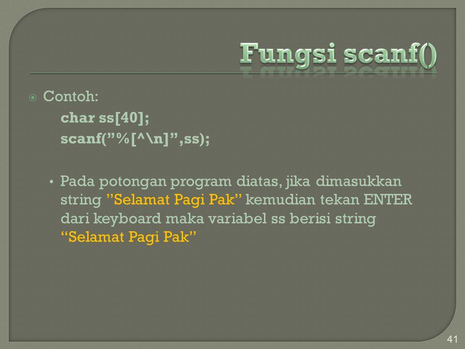 " Contoh: char ss[40]; scanf(""%[^\n]"",ss); Pada potongan program diatas, jika dimasukkan string ""Selamat Pagi Pak"" kemudian tekan ENTER dari keyboard"