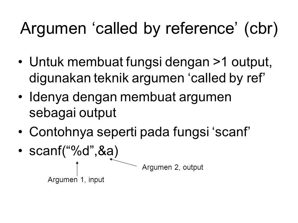 Argumen 'called by reference' (cbr) Untuk membuat fungsi dengan >1 output, digunakan teknik argumen 'called by ref' Idenya dengan membuat argumen seba