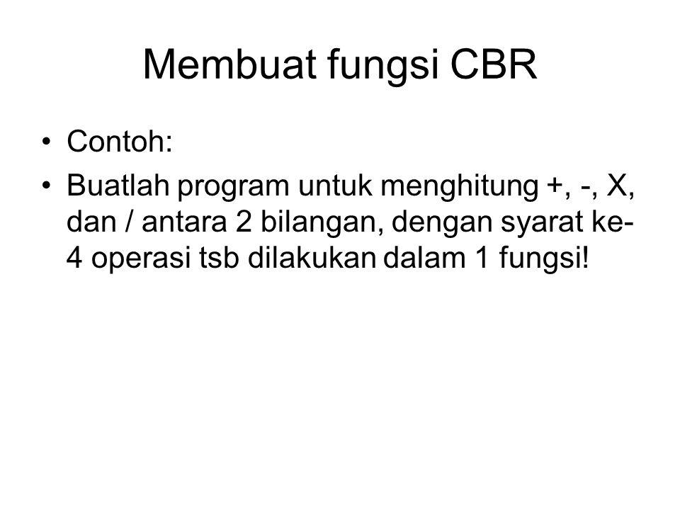 Membuat fungsi CBR Contoh: Buatlah program untuk menghitung +, -, X, dan / antara 2 bilangan, dengan syarat ke- 4 operasi tsb dilakukan dalam 1 fungsi