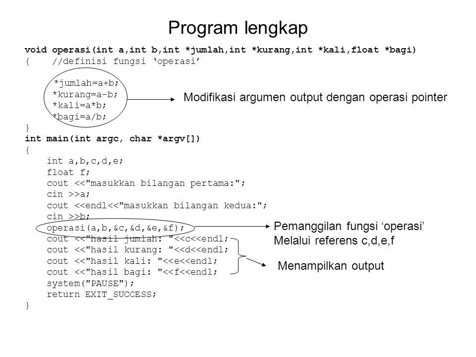 Program lengkap void operasi(int a,int b,int *jumlah,int *kurang,int *kali,float *bagi) { //definisi fungsi 'operasi' *jumlah=a+b; *kurang=a-b; *kali=