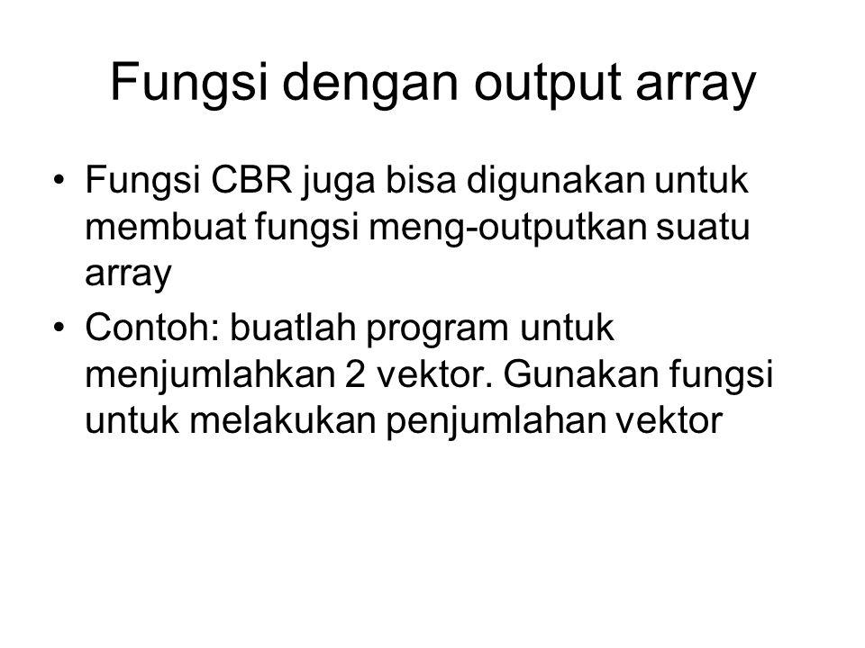 Fungsi dengan output array Fungsi CBR juga bisa digunakan untuk membuat fungsi meng-outputkan suatu array Contoh: buatlah program untuk menjumlahkan 2