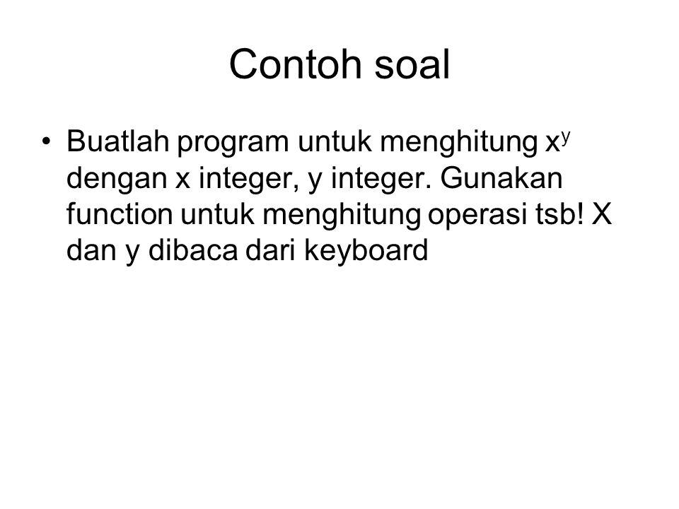 Contoh soal Buatlah program untuk menghitung x y dengan x integer, y integer. Gunakan function untuk menghitung operasi tsb! X dan y dibaca dari keybo
