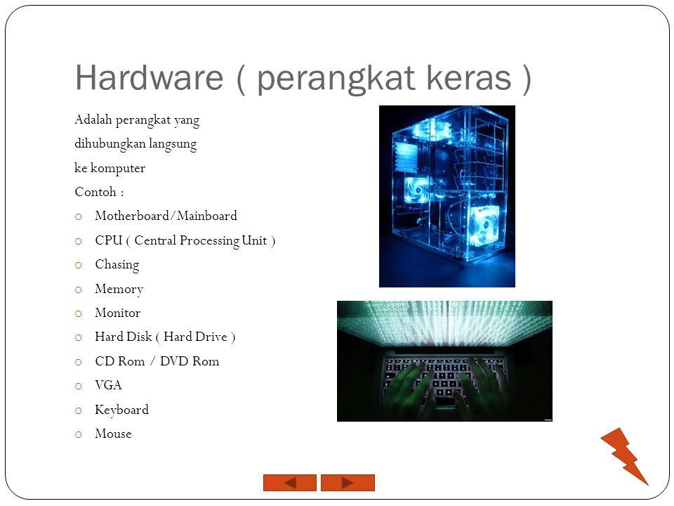 Hardware ( perangkat keras ) Adalah perangkat yang dihubungkan langsung ke komputer Contoh : o Motherboard/Mainboard o CPU ( Central Processing Unit ) o Chasing o Memory o Monitor o Hard Disk ( Hard Drive ) o CD Rom / DVD Rom o VGA o Keyboard o Mouse