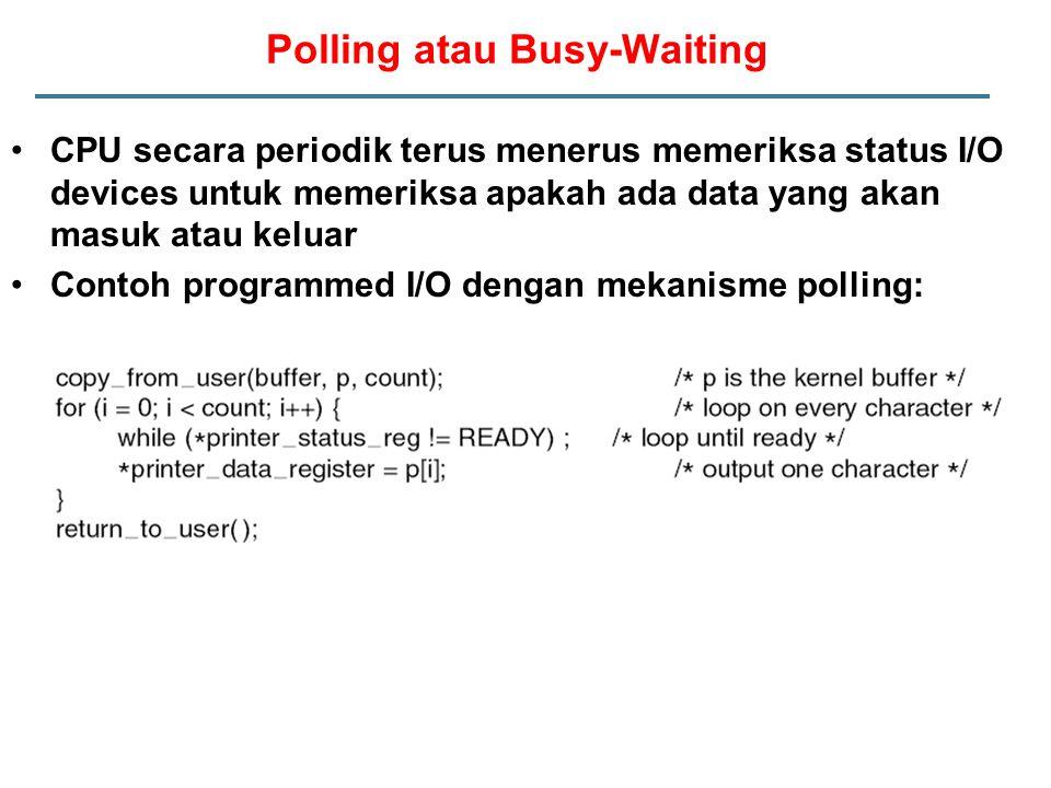 CPU secara periodik terus menerus memeriksa status I/O devices untuk memeriksa apakah ada data yang akan masuk atau keluar Contoh programmed I/O dengan mekanisme polling: Polling atau Busy-Waiting