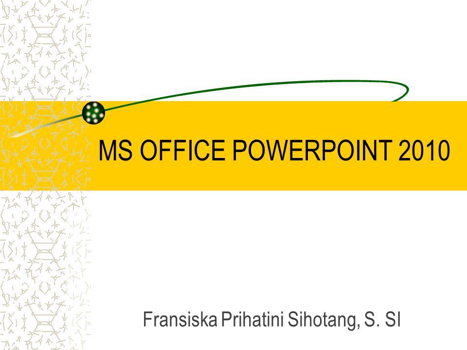 MS OFFICE POWERPOINT 2010 Fransiska Prihatini Sihotang, S. SI
