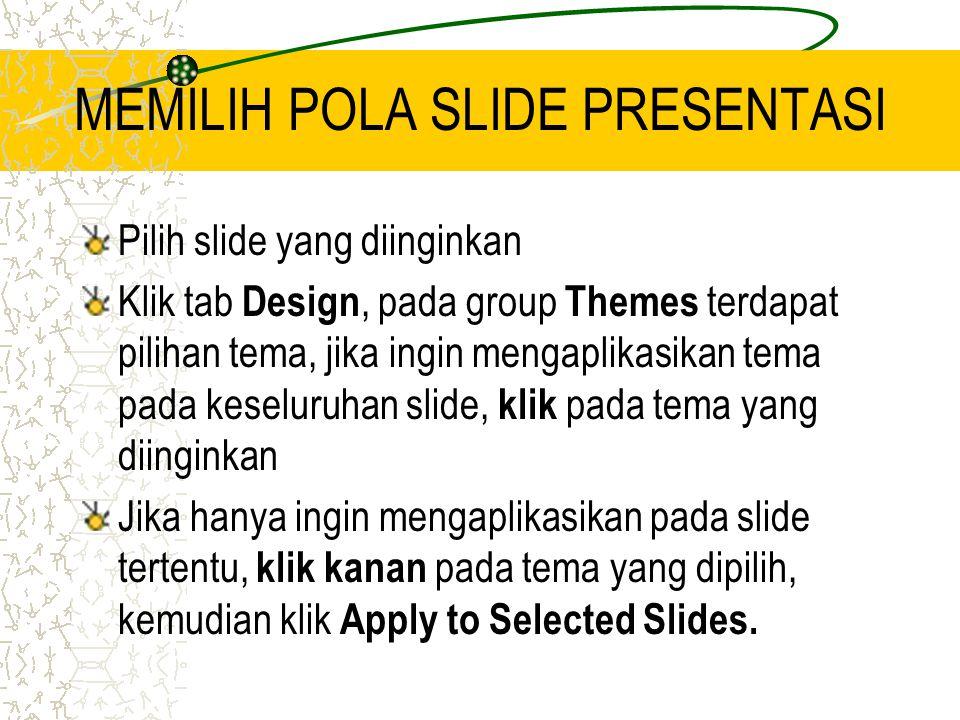 MEMILIH POLA SLIDE PRESENTASI Pilih slide yang diinginkan Klik tab Design, pada group Themes terdapat pilihan tema, jika ingin mengaplikasikan tema pada keseluruhan slide, klik pada tema yang diinginkan Jika hanya ingin mengaplikasikan pada slide tertentu, klik kanan pada tema yang dipilih, kemudian klik Apply to Selected Slides.