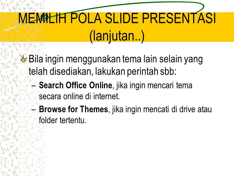 MEMILIH POLA SLIDE PRESENTASI (lanjutan..) Bila ingin menggunakan tema lain selain yang telah disediakan, lakukan perintah sbb: – Search Office Online, jika ingin mencari tema secara online di internet.