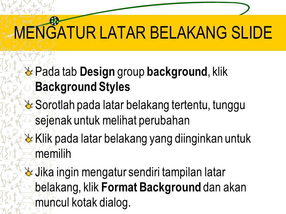 MENGATUR LATAR BELAKANG SLIDE Pada tab Design group background, klik Background Styles Sorotlah pada latar belakang tertentu, tunggu sejenak untuk melihat perubahan Klik pada latar belakang yang diinginkan untuk memilih Jika ingin mengatur sendiri tampilan latar belakang, klik Format Background dan akan muncul kotak dialog.