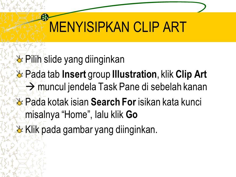 MENYISIPKAN CLIP ART Pilih slide yang diinginkan Pada tab Insert group Illustration, klik Clip Art  muncul jendela Task Pane di sebelah kanan Pada kotak isian Search For isikan kata kunci misalnya Home , lalu klik Go Klik pada gambar yang diinginkan.