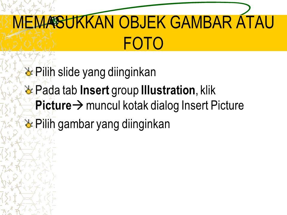 MEMASUKKAN OBJEK GAMBAR ATAU FOTO Pilih slide yang diinginkan Pada tab Insert group Illustration, klik Picture  muncul kotak dialog Insert Picture Pilih gambar yang diinginkan