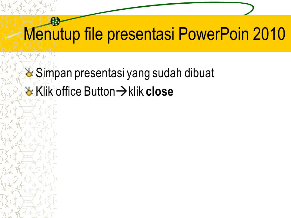 Menutup file presentasi PowerPoin 2010 Simpan presentasi yang sudah dibuat Klik office Button  klik close