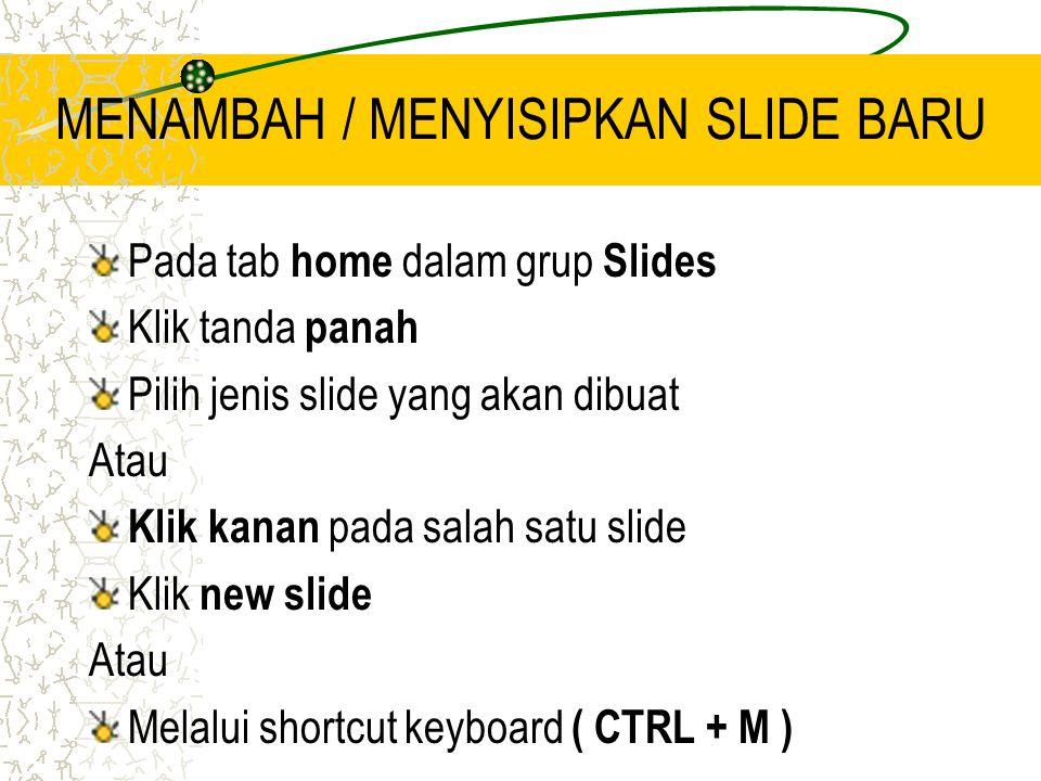 MENAMBAH / MENYISIPKAN SLIDE BARU Pada tab home dalam grup Slides Klik tanda panah Pilih jenis slide yang akan dibuat Atau Klik kanan pada salah satu slide Klik new slide Atau Melalui shortcut keyboard ( CTRL + M )