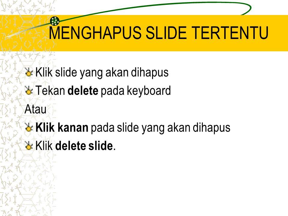 MENGHAPUS SLIDE TERTENTU Klik slide yang akan dihapus Tekan delete pada keyboard Atau Klik kanan pada slide yang akan dihapus Klik delete slide.