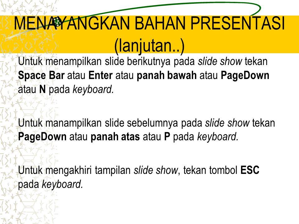 MENAYANGKAN BAHAN PRESENTASI (lanjutan..) Untuk menampilkan slide berikutnya pada slide show tekan Space Bar atau Enter atau panah bawah atau PageDown atau N pada keyboard.