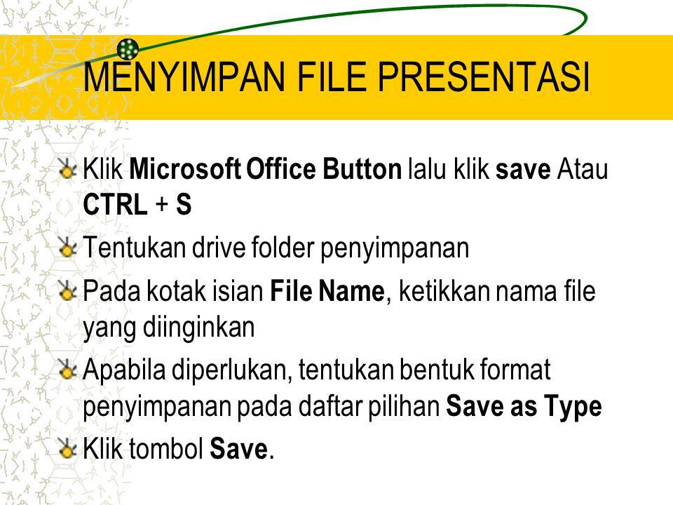 MENYIMPAN FILE PRESENTASI Klik Microsoft Office Button lalu klik save Atau CTRL + S Tentukan drive folder penyimpanan Pada kotak isian File Name, ketikkan nama file yang diinginkan Apabila diperlukan, tentukan bentuk format penyimpanan pada daftar pilihan Save as Type Klik tombol Save.