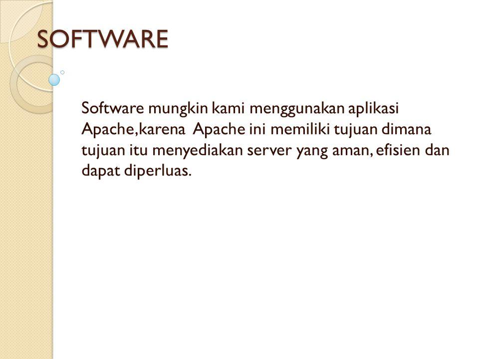 SOFTWARE Software mungkin kami menggunakan aplikasi Apache,karena Apache ini memiliki tujuan dimana tujuan itu menyediakan server yang aman, efisien dan dapat diperluas.