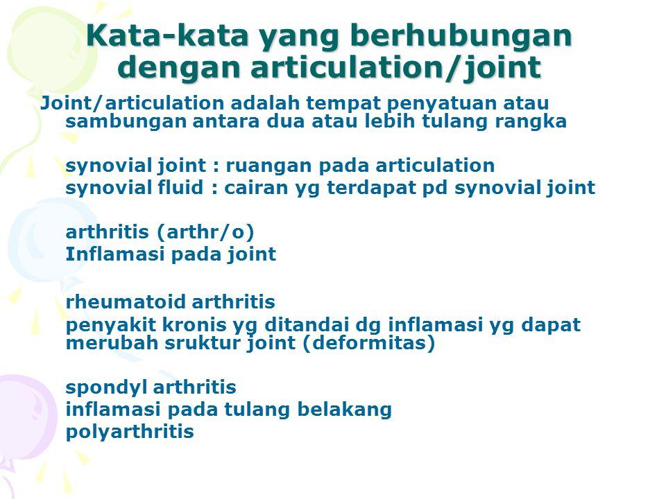 Kata-kata yang berhubungan dengan articulation/joint Joint/articulation adalah tempat penyatuan atau sambungan antara dua atau lebih tulang rangka synovial joint : ruangan pada articulation synovial fluid : cairan yg terdapat pd synovial joint arthritis (arthr/o) Inflamasi pada joint rheumatoid arthritis penyakit kronis yg ditandai dg inflamasi yg dapat merubah sruktur joint (deformitas) spondyl arthritis inflamasi pada tulang belakang polyarthritis