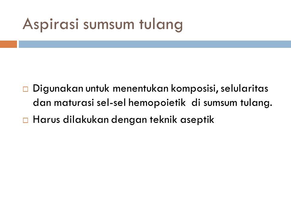 Aspirasi sumsum tulang  Digunakan untuk menentukan komposisi, selularitas dan maturasi sel-sel hemopoietik di sumsum tulang.  Harus dilakukan dengan