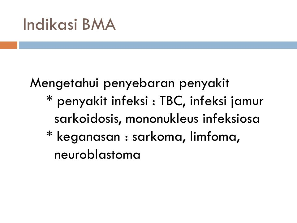 Indikasi BMA Mengetahui penyebaran penyakit * penyakit infeksi : TBC, infeksi jamur sarkoidosis, mononukleus infeksiosa * keganasan : sarkoma, limfoma, neuroblastoma