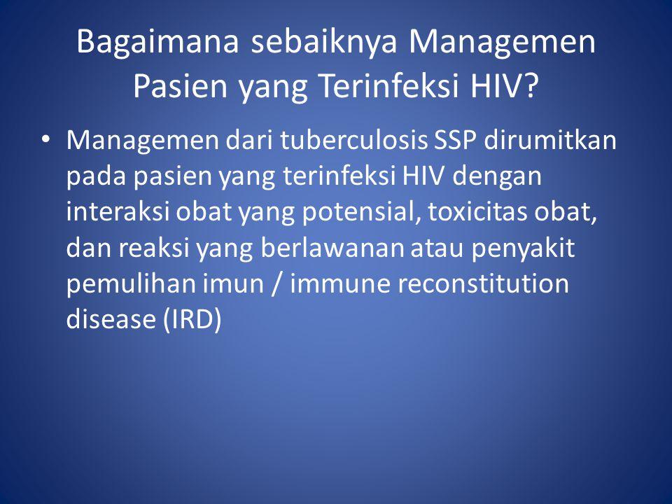 Managemen dari tuberculosis SSP dirumitkan pada pasien yang terinfeksi HIV dengan interaksi obat yang potensial, toxicitas obat, dan reaksi yang berlawanan atau penyakit pemulihan imun / immune reconstitution disease (IRD) Bagaimana sebaiknya Managemen Pasien yang Terinfeksi HIV?