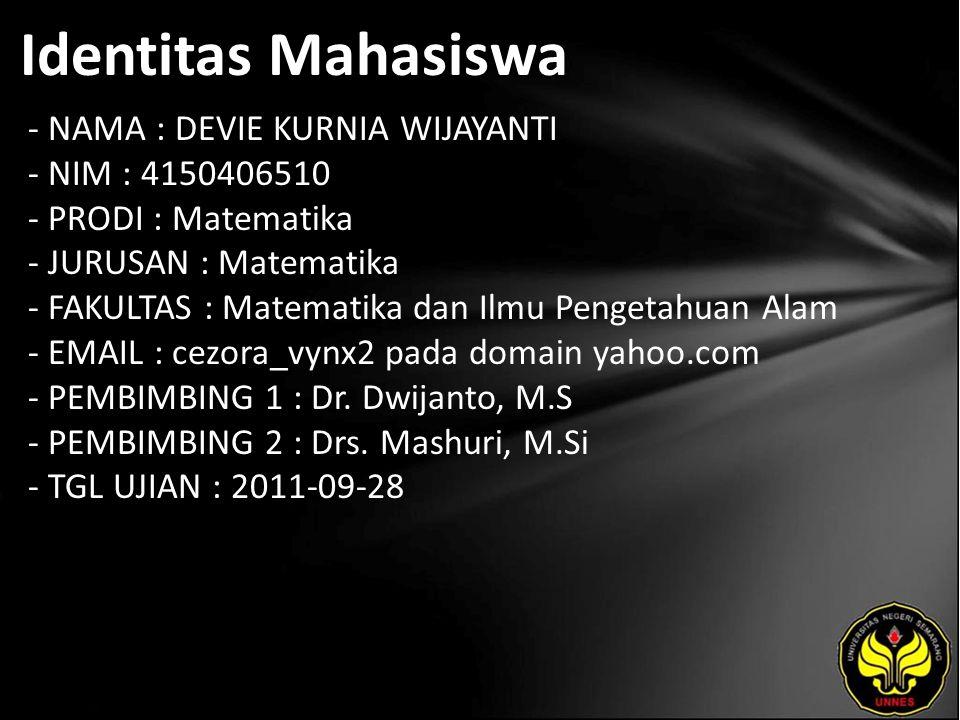 Identitas Mahasiswa - NAMA : DEVIE KURNIA WIJAYANTI - NIM : 4150406510 - PRODI : Matematika - JURUSAN : Matematika - FAKULTAS : Matematika dan Ilmu Pengetahuan Alam - EMAIL : cezora_vynx2 pada domain yahoo.com - PEMBIMBING 1 : Dr.
