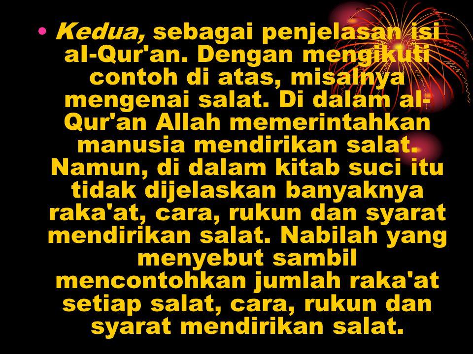 Kedua, sebagai penjelasan isi aI-Qur'an. Dengan mengikuti contoh di atas, misalnya mengenai salat. Di dalam al- Qur'an Allah memerintahkan manusia me