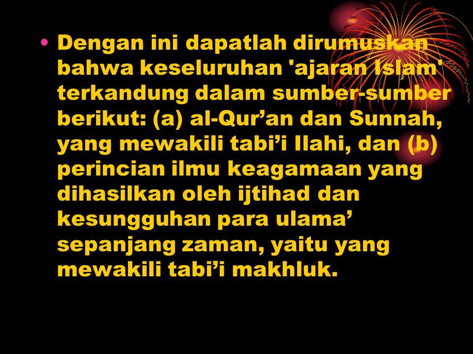 Dengan ini dapatlah dirumuskan bahwa keseluruhan 'ajaran Islam' terkandung dalam sumber-sumber berikut: (a) al-Qur'an dan Sunnah, yang mewakili tabi'i