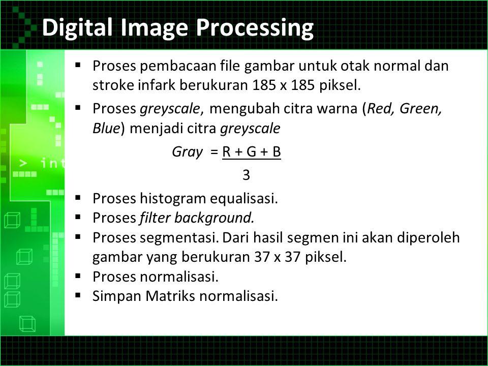 Digital Image Processing  Proses pembacaan file gambar untuk otak normal dan stroke infark berukuran 185 x 185 piksel.  Proses greyscale, mengubah c