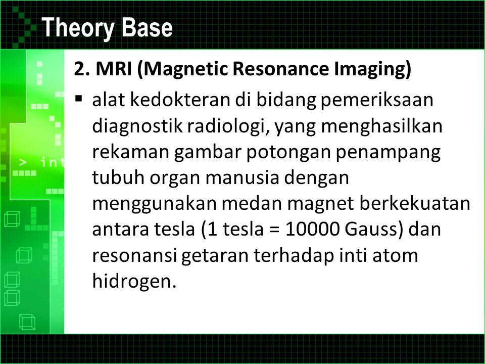 Theory Base 2. MRI (Magnetic Resonance Imaging)  alat kedokteran di bidang pemeriksaan diagnostik radiologi, yang menghasilkan rekaman gambar potonga