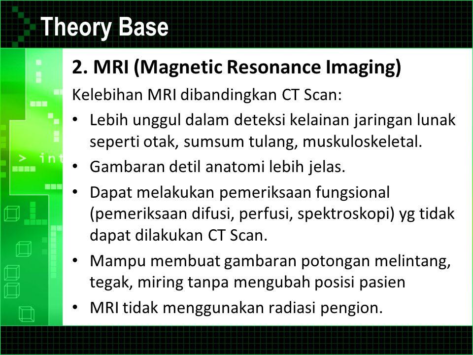 Theory Base 2. MRI (Magnetic Resonance Imaging) Kelebihan MRI dibandingkan CT Scan: Lebih unggul dalam deteksi kelainan jaringan lunak seperti otak, s