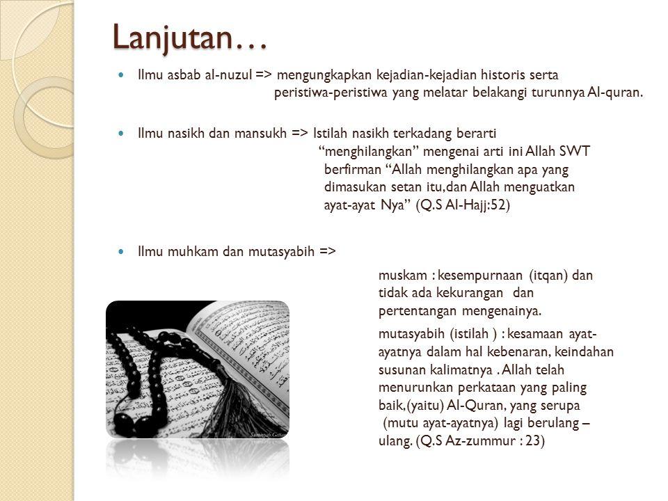 Lanjutan… Ilmu asbab al-nuzul => mengungkapkan kejadian-kejadian historis serta peristiwa-peristiwa yang melatar belakangi turunnya Al-quran. Ilmu nas
