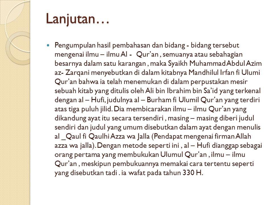 Lanjutan… Pengumpulan hasil pembahasan dan bidang - bidang tersebut mengenai ilmu – ilmu Al - Qur'an, semuanya atau sebahagian besarnya dalam satu kar