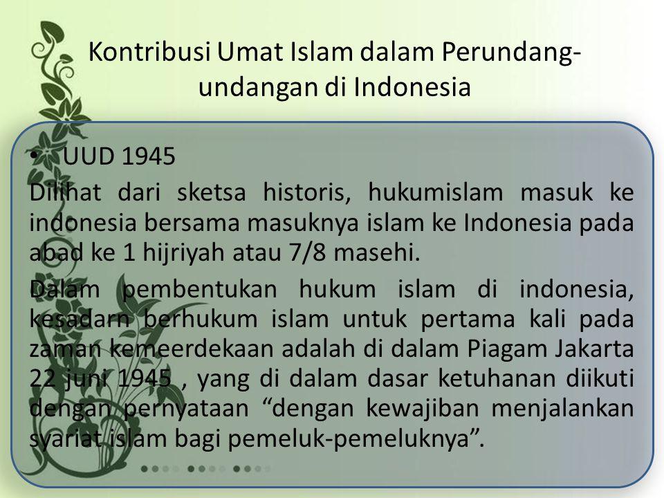 Kontribusi Umat Islam dalam Perundang- undangan di Indonesia UUD 1945 Dilihat dari sketsa historis, hukumislam masuk ke indonesia bersama masuknya islam ke Indonesia pada abad ke 1 hijriyah atau 7/8 masehi.