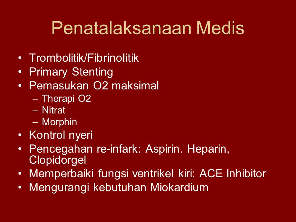 Penatalaksanaan Medis Trombolitik/Fibrinolitik Primary Stenting Pemasukan O2 maksimal –Therapi O2 –Nitrat –Morphin Kontrol nyeri Pencegahan re-infark: Aspirin.