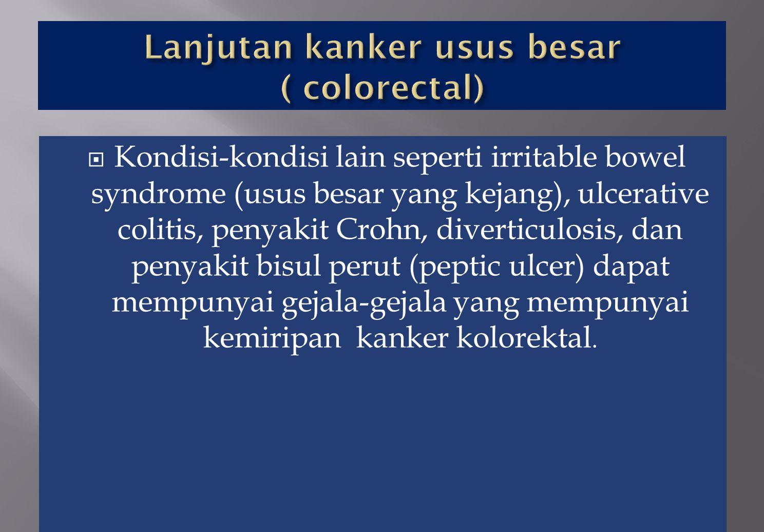  Kondisi-kondisi lain seperti irritable bowel syndrome (usus besar yang kejang), ulcerative colitis, penyakit Crohn, diverticulosis, dan penyakit bis