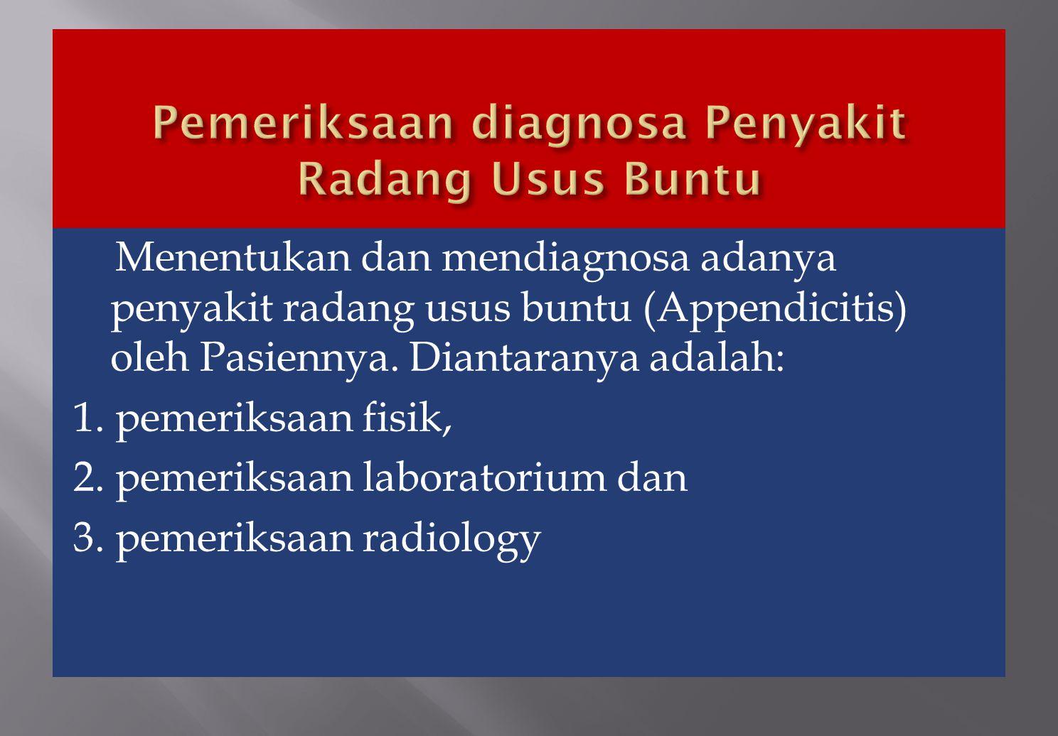Menentukan dan mendiagnosa adanya penyakit radang usus buntu (Appendicitis) oleh Pasiennya. Diantaranya adalah: 1. pemeriksaan fisik, 2. pemeriksaan l
