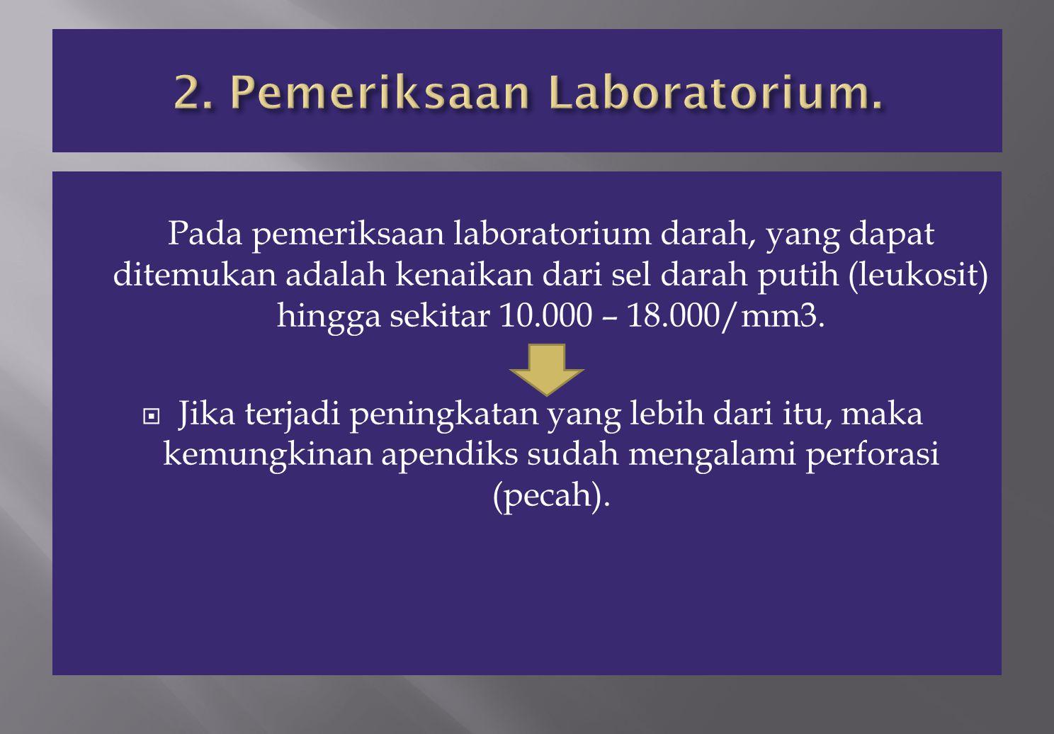 Pada pemeriksaan laboratorium darah, yang dapat ditemukan adalah kenaikan dari sel darah putih (leukosit) hingga sekitar 10.000 – 18.000/mm3.  Jika t