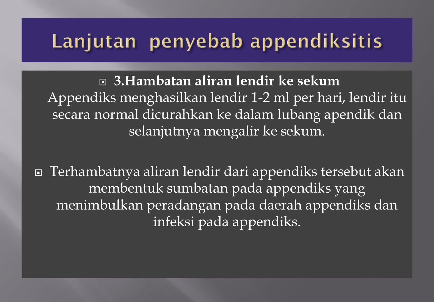  3.Hambatan aliran lendir ke sekum Appendiks menghasilkan lendir 1-2 ml per hari, lendir itu secara normal dicurahkan ke dalam lubang apendik dan sel