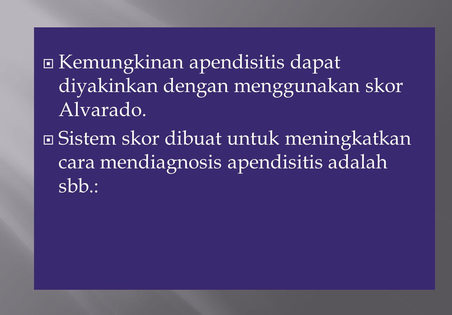  Kemungkinan apendisitis dapat diyakinkan dengan menggunakan skor Alvarado.  Sistem skor dibuat untuk meningkatkan cara mendiagnosis apendisitis ada