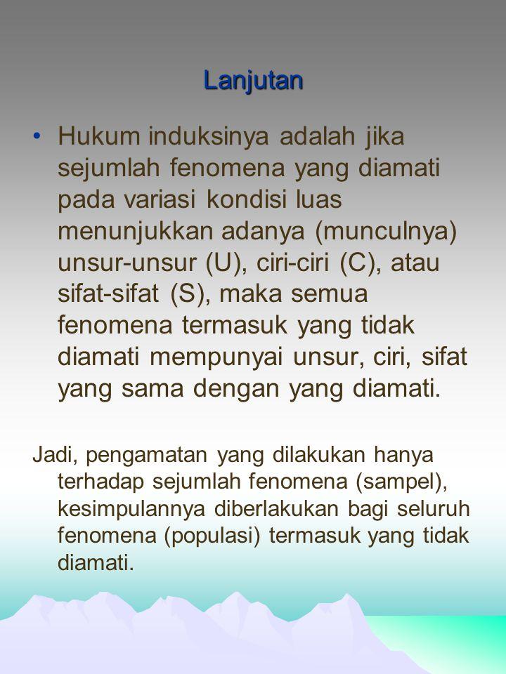 Lanjutan Hukum induksinya adalah jika sejumlah fenomena yang diamati pada variasi kondisi luas menunjukkan adanya (munculnya) unsur-unsur (U), ciri-ciri (C), atau sifat-sifat (S), maka semua fenomena termasuk yang tidak diamati mempunyai unsur, ciri, sifat yang sama dengan yang diamati.