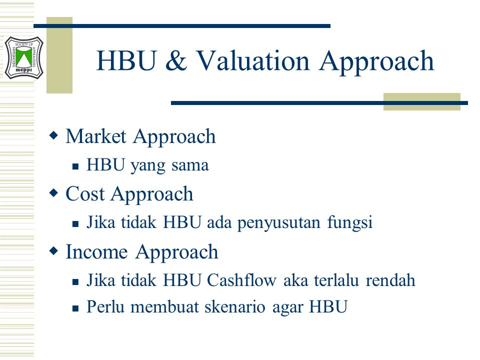 HBU & Valuation Approach  Market Approach HBU yang sama  Cost Approach Jika tidak HBU ada penyusutan fungsi  Income Approach Jika tidak HBU Cashflo