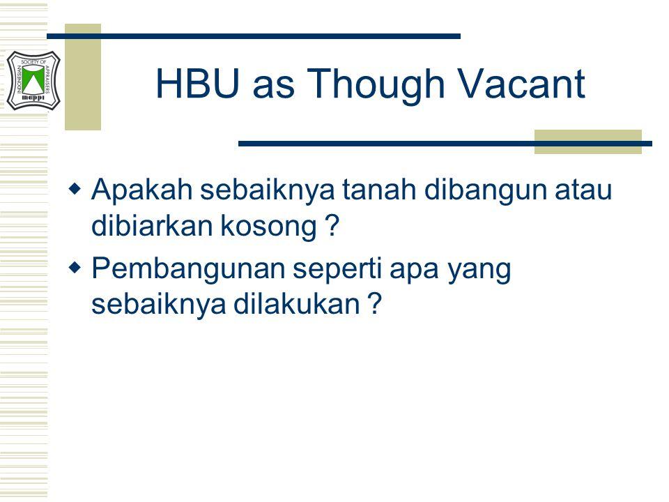HBU as Though Vacant  Apakah sebaiknya tanah dibangun atau dibiarkan kosong ?  Pembangunan seperti apa yang sebaiknya dilakukan ?