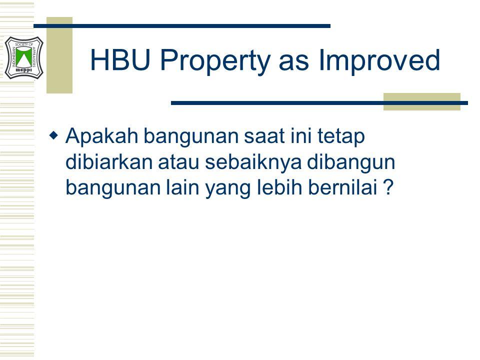 HBU Property as Improved  Apakah bangunan saat ini tetap dibiarkan atau sebaiknya dibangun bangunan lain yang lebih bernilai ?