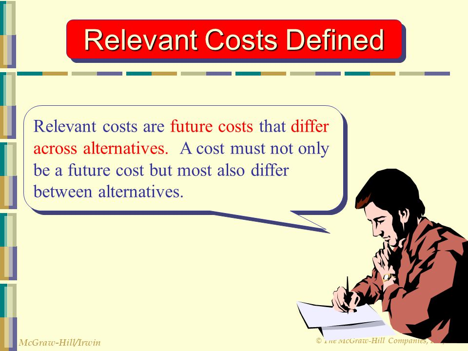 © The McGraw-Hill Companies, Inc., 2003 McGraw-Hill/Irwin Relevant Costs Defined Relevant costs are future costs that differ across alternatives. A co