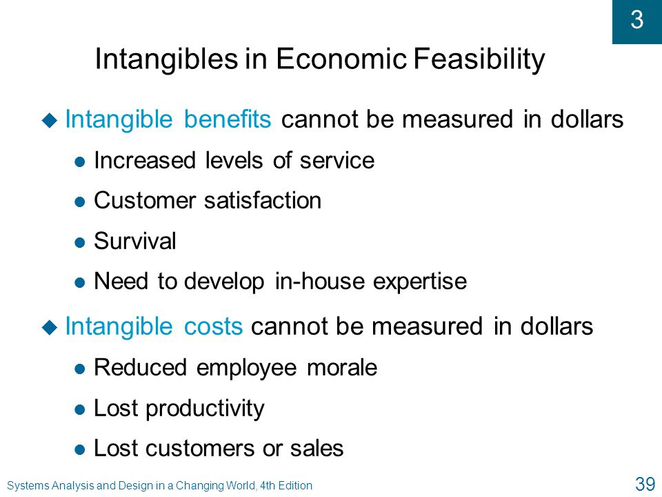 3 Systems Analysis and Design in a Changing World, 4th Edition 39 Intangibles in Economic Feasibility u Intangible benefits cannot be measured in doll