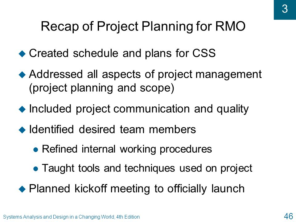 3 Systems Analysis and Design in a Changing World, 4th Edition 46 Recap of Project Planning for RMO u Created schedule and plans for CSS u Addressed a
