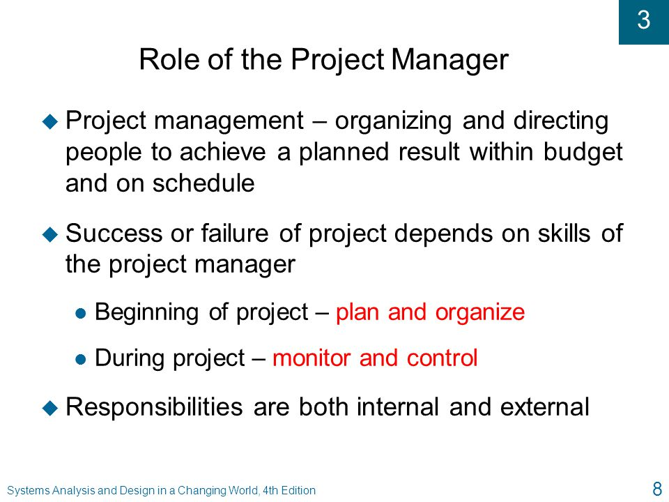 3 Systems Analysis and Design in a Changing World, 4th Edition 8 Role of the Project Manager u Project management – organizing and directing people to