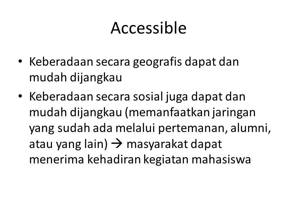 Accessible Keberadaan secara geografis dapat dan mudah dijangkau Keberadaan secara sosial juga dapat dan mudah dijangkau (memanfaatkan jaringan yang sudah ada melalui pertemanan, alumni, atau yang lain)  masyarakat dapat menerima kehadiran kegiatan mahasiswa
