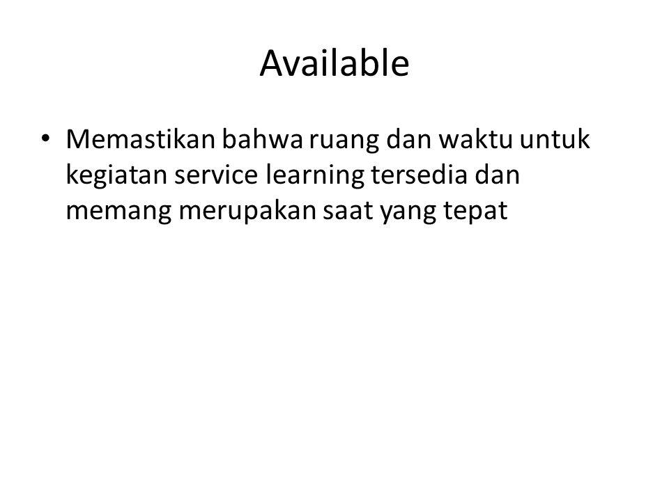 Available Memastikan bahwa ruang dan waktu untuk kegiatan service learning tersedia dan memang merupakan saat yang tepat